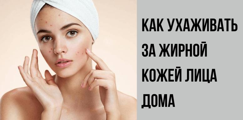 Как ухаживать за жирной кожей лица дома